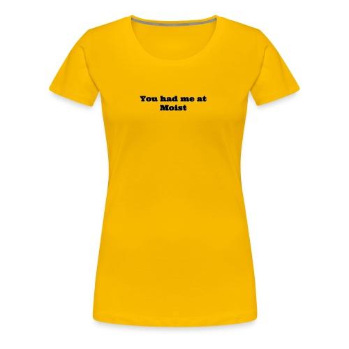 You had me at moist - Women's Premium T-Shirt