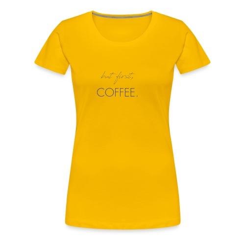 but first, Coffee. - Women's Premium T-Shirt