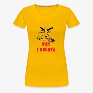 Why I Oughta - Women's Premium T-Shirt