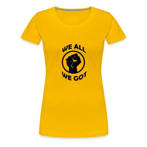 WE ALL WE GOT - Women's Premium T-Shirt