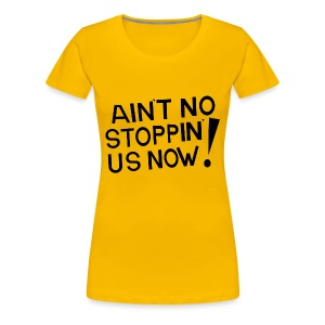Ain't No Stoppin' Us Now! (Black) - Women's Premium T-Shirt