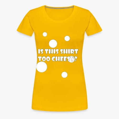 Is This Shirt Too Cheesy? - Women's Premium T-Shirt