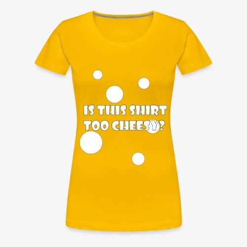 Is This Shirt Too Cheesy? - Women's Premium T-Shirt