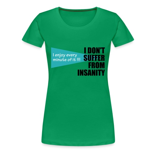 I Don't Suffer From Insanity, I enjoy every minute - Women's Premium T-Shirt