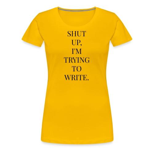 Shut Up, I'm Trying To Write - Women's Premium T-Shirt