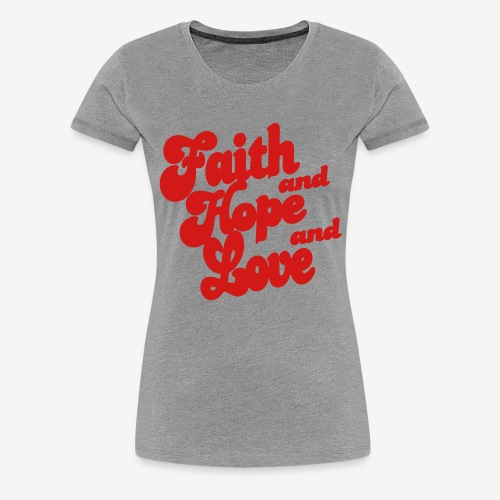 FAITH AND HOPE AND LOVE - Women's Premium T-Shirt