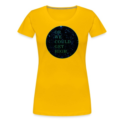 Or We Could Get High - Women's Premium T-Shirt