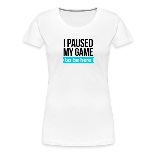 I Paused My Game - Women's Premium T-Shirt
