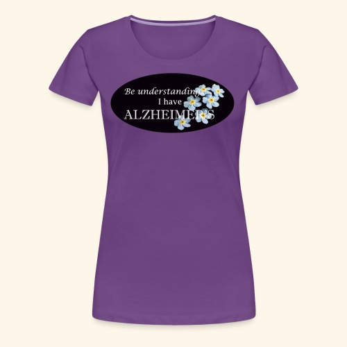 Be understanding.. I have Alzheimer's w/ flower - Women's Premium T-Shirt