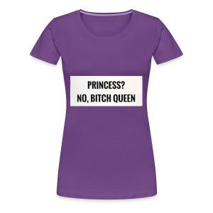 Princess? No bitch Queen - Women's Premium T-Shirt