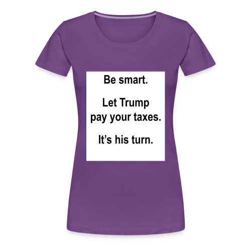 Be_smart-_Let_Trump_pay_your_taxes- - Women's Premium T-Shirt