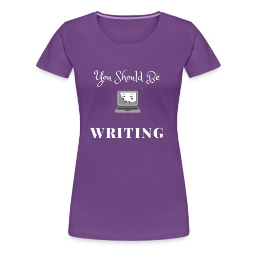 You Should Be Writing - Women's Premium T-Shirt