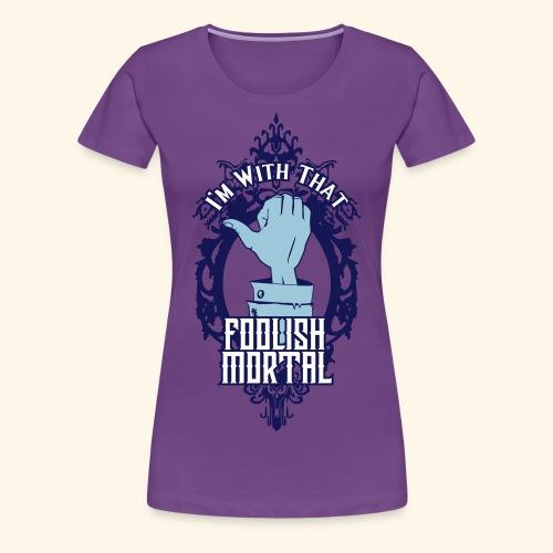 I'm With That Foolish Mortal - Women's Premium T-Shirt