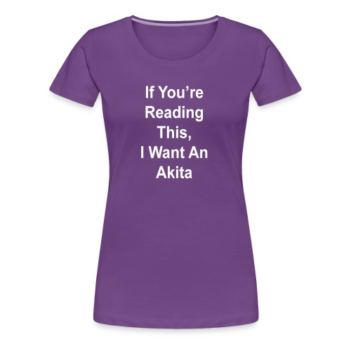 If You're Reading This, I Want An Akita - Women's Premium T-Shirt