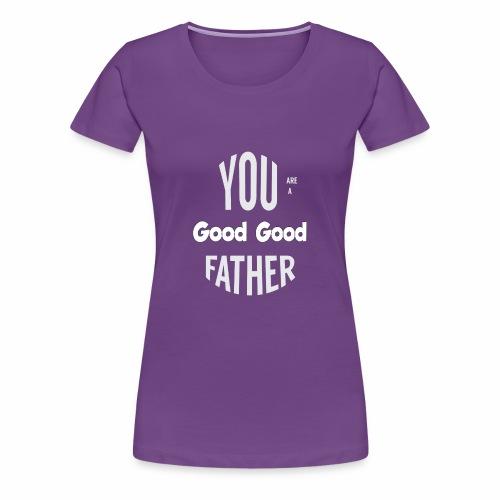 You're a Good Good Father Art - Women's Premium T-Shirt
