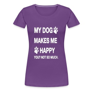 My Dog makes me happy! You Not so much! - Women's Premium T-Shirt