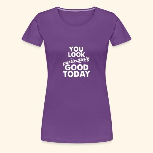 You Look Good Today - Women's Premium T-Shirt