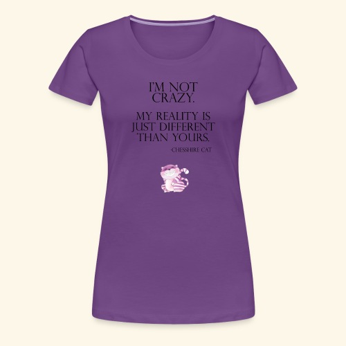 I'm Not Crazy Chesshire Cat - Women's Premium T-Shirt