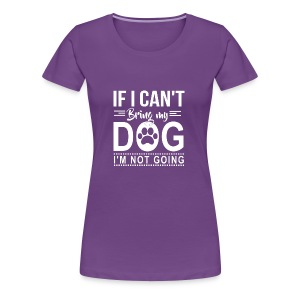 If I cant bring my dog I'm not going - Women's Premium T-Shirt