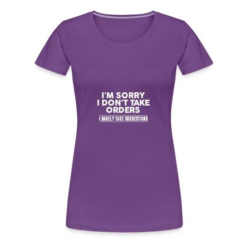 Cool I'm Sorry I Don't Take Orders Shirt - Women's Premium T-Shirt
