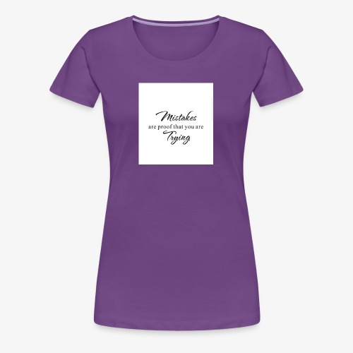 Mistakes are proof that you are tyring - Women's Premium T-Shirt