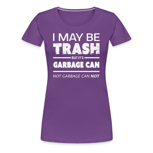 Funny May Be Trash But It's Garbage CAN not Can't - Women's Premium T-Shirt