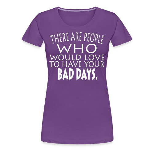 WOULD LOVE BAD DAYS SHIRTS - Women's Premium T-Shirt