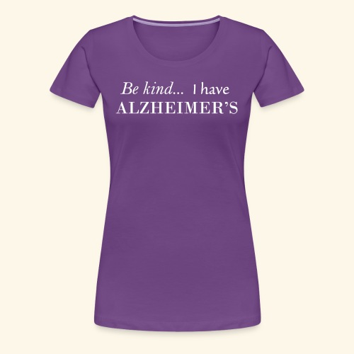 Be kind... I have Azheimer's-White Lettering Logo - Women's Premium T-Shirt