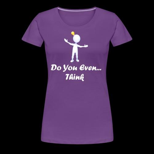 Do you even think? - Women's Premium T-Shirt