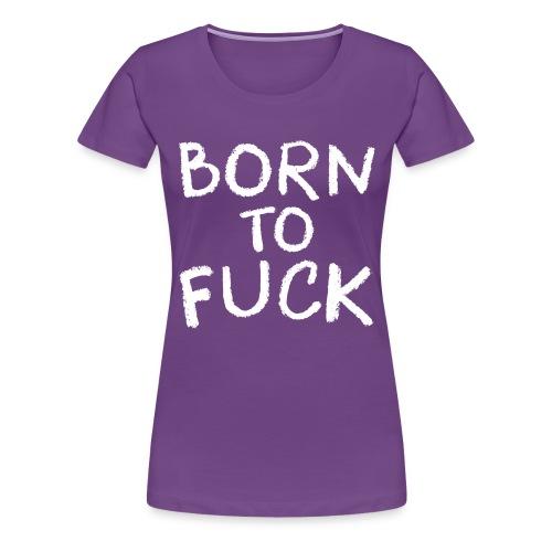 Born To Fuck - Women's Premium T-Shirt