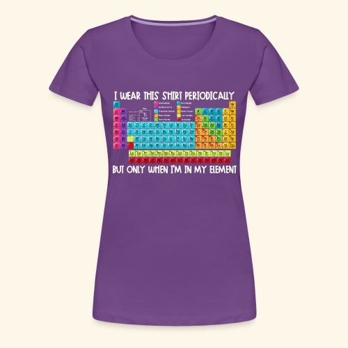 Wear This Periodically When I'm in my Element - Women's Premium T-Shirt