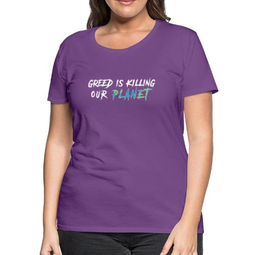 Greed is killing our planet - Women's Premium T-Shirt