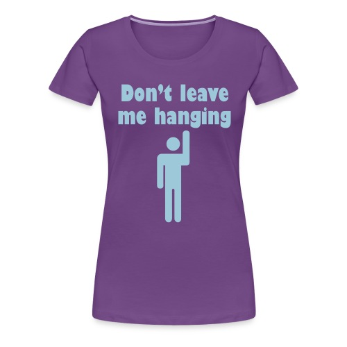 Don't Leave Me Hanging Shirt - Women's Premium T-Shirt