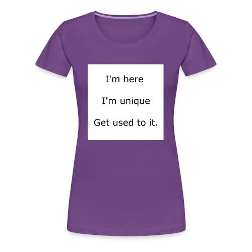 I'M HERE, I'M UNIQUE, GET USED TO IT - Women's Premium T-Shirt
