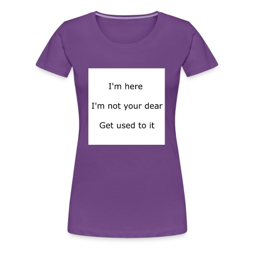 I'M HERE, I'M NOT YOUR DEAR, GET USED TO IT - Women's Premium T-Shirt