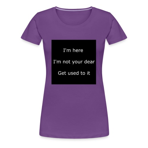 I'M HERE, I'M NOT YOUR DEAR, GET USED TO IT. - Women's Premium T-Shirt
