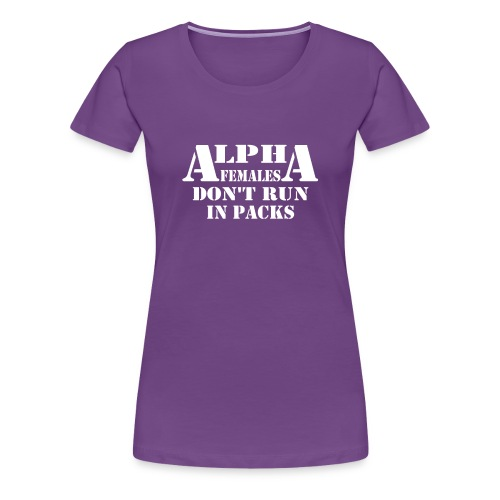 ALPHA FEMALES DONT RUN IN PACKS - Women's Premium T-Shirt