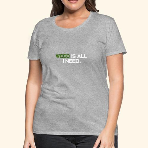 WEED IS ALL I NEED - T-SHIRT - HOODIE - CANNABIS - Women's Premium T-Shirt