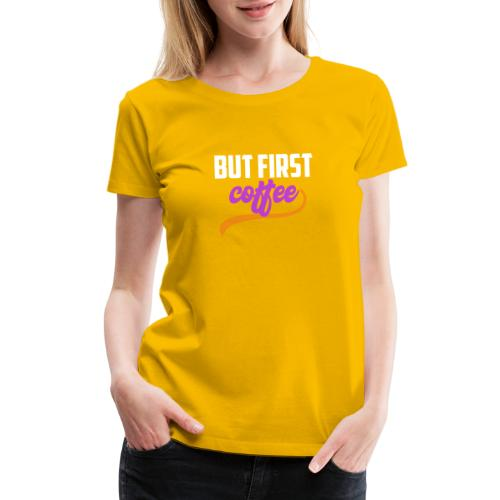 But First Coffee - Women's Premium T-Shirt