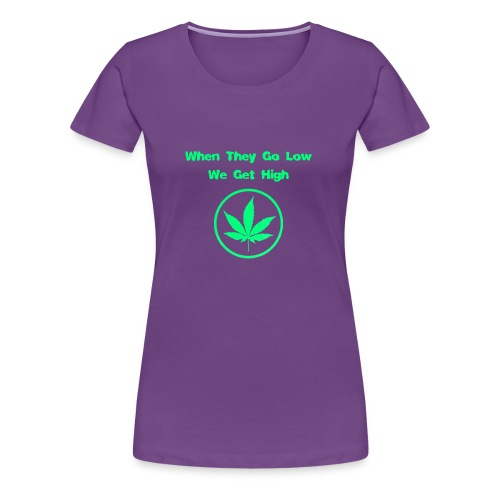 When they go low we get high - Women's Premium T-Shirt