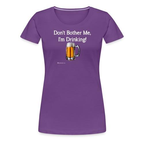 Don't Bother Me I'm Drinking Women's Long Sleeve T - Women's Premium T-Shirt