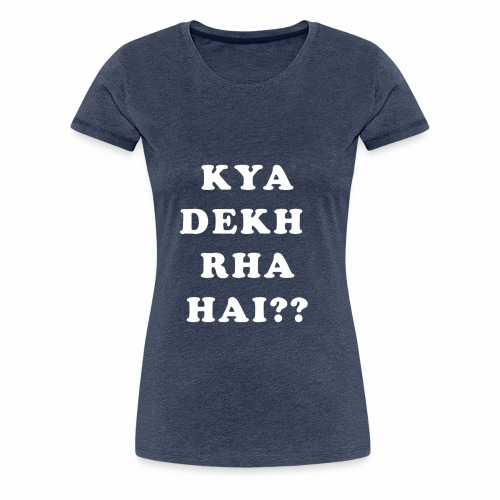 Kya Dekh Raha Hai - Women's Premium T-Shirt