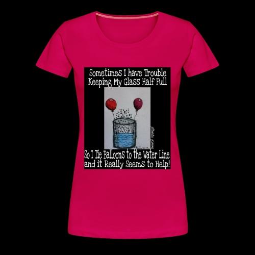 Keeping My Glass Half Full... - Women's Premium T-Shirt