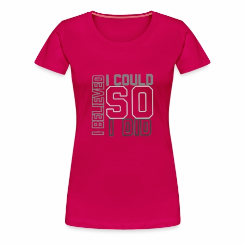 I BELIEVED I COULD ... SO I DID - Women's Premium T-Shirt