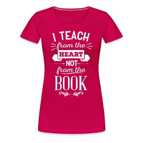 Teach From the Heart Not the Book white - Women's Premium T-Shirt