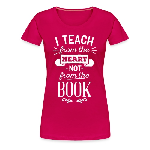 Teach From the Heart Not the Book white - Women's Premium T-Shirt