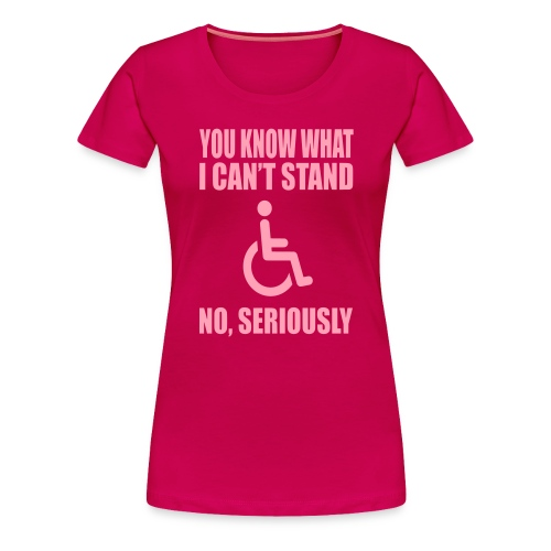You know what i can't stand. Wheelchair humor - Women's Premium T-Shirt