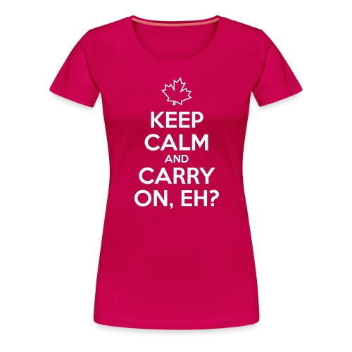 Keep Calm and Carry On Eh - Women's Premium T-Shirt