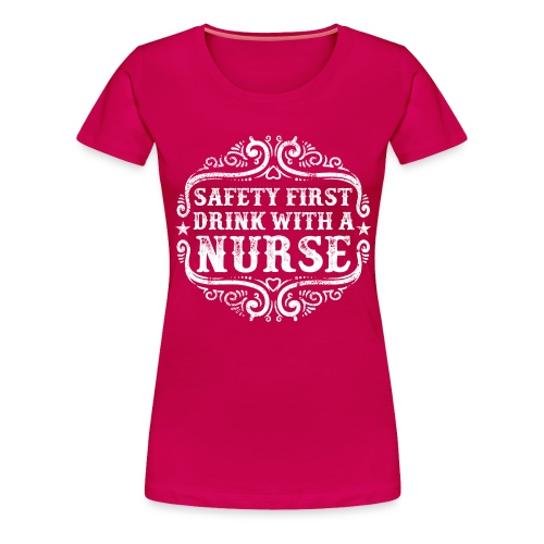 Safety first drink with a nurse. Funny nursing - Women's Premium T-Shirt