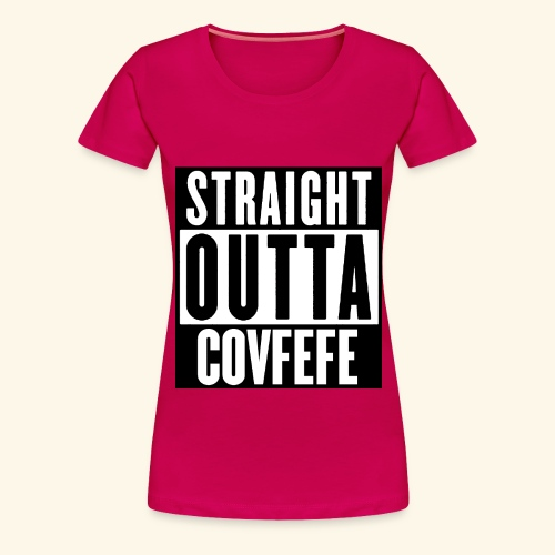 STRAIGHT OUTTA COVFEFE - Women's Premium T-Shirt